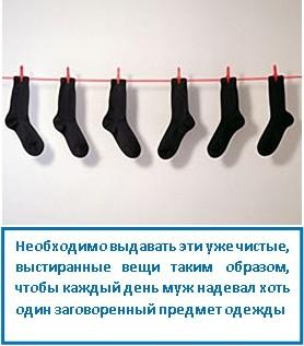 Необходимо выдавать эти уже чистые, выстиранные вещи таким образом, чтобы каждый день муж надевал хоть один заговоренный предмет одежды